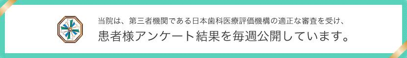 当院は、第三者機関である日本歯科医療評価機構の適正な調査を受け、患者様アンケート結果を毎週公開しています。